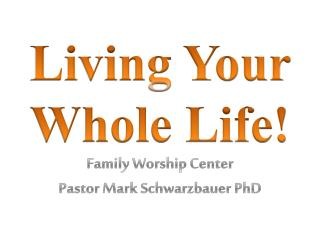 Living Your Whole Life! Family Worship Center Pastor Mark Schwarzbauer PhD