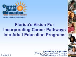 Loretta Costin, Chancellor Division of Career and Adult Education Florida Department of Education