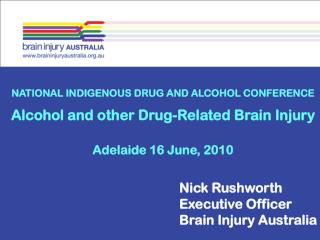 NATIONAL INDIGENOUS DRUG AND ALCOHOL CONFERENCE Alcohol and other Drug-Related Brain Injury