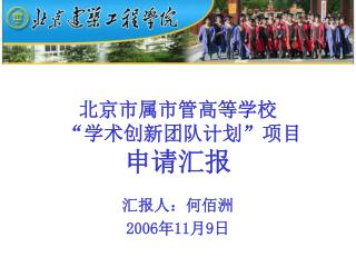 """北京市属市管高等学校 """" 学术创新团队计划 """" 项目 申请汇报 汇报人:何佰洲 2006 年 11 月 9 日"""
