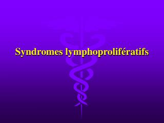 Syndromes lymphoprolif ratifs