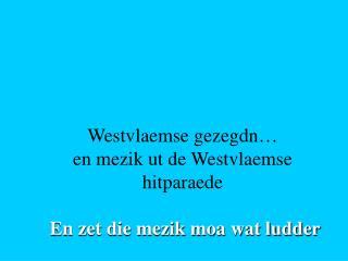 Westvlaemse gezegdn… en mezik ut de Westvlaemse hitparaede En zet die mezik moa wat ludder