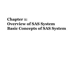 Chapter 1:  Overview of SAS System Basic Concepts of SAS System