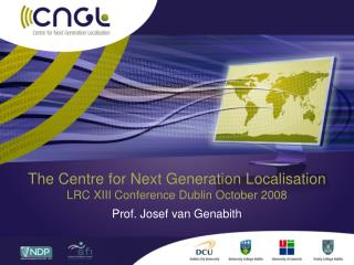 The Centre for Next Generation Localisation  LRC XIII Conference Dublin October 2008