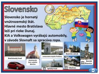 Slovensko je hornatý vnútrozemský štát. Hlavné mesto Bratislava leží pri rieke Dunaj.