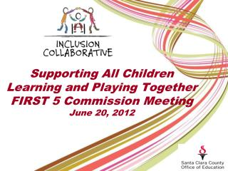 Supporting All Children  Learning and Playing Together FIRST 5 Commission Meeting June 20, 2012