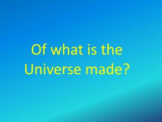 Of what is the Universe made?