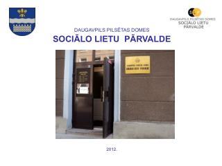 DAUGAVPILS PILSĒTAS DOMES SOCIĀLO LIETU PĀRVALDE 201 2 .