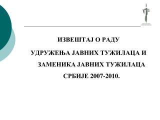 ИЗВЕШТАЈ О РАДУ УДРУЖЕЊА ЈАВНИХ ТУЖИЛАЦА И ЗАМЕНИКА ЈАВНИХ ТУЖИЛАЦА СРБИЈЕ 2007-2010 .