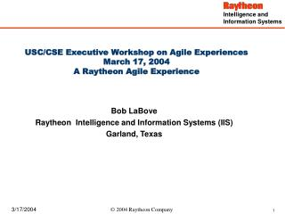 USC/CSE Executive Workshop on Agile Experiences  March 17, 2004 A Raytheon Agile Experience