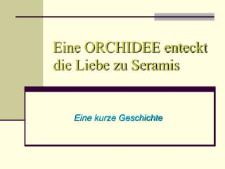 Eine ORCHIDEE enteckt die Liebe zu Seramis