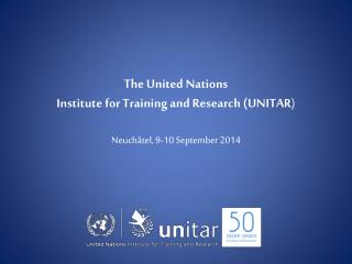 The United Nations Institute for Training and Research (UNITAR ) Neuchâtel, 9-10 September 2014