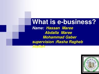 What is e-business? Name:   Hassan  Maree             Abdalla  Maree           Mohammad Gaber