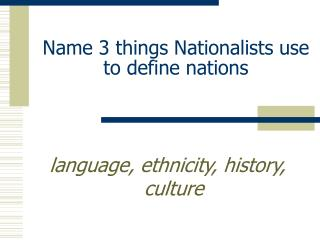 Name 3 things Nationalists use to define nations