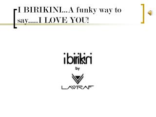 I BIRIKINI...A funky way to say.....I LOVE YOU!