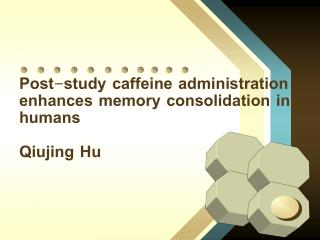 Post-study caffeine administration enhances memory consolidation in humans Qiujing Hu