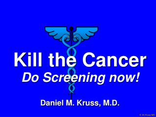 Kill the Cancer Do Screening now! Daniel M. Kruss, M.D.