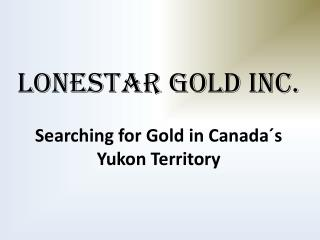 LONESTAR GOLD INC. Searching for Gold in Canada´s Yukon Territory