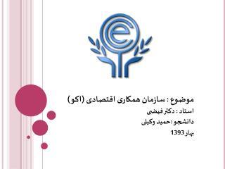 موضوع : سازمان همکاری اقتصادی (اکو) استاد : دکتر فیضی دانشجو :حمید وکیلی بهار 1393