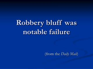 Robbery bluff was notable failure