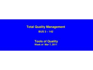 Total Quality Management BUS 3 – 142 Tools of Quality Week of  Mar 7, 2011
