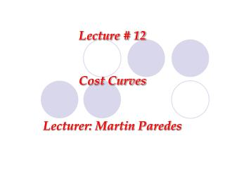 Lecture # 12 Cost Curves Lecturer: Martin Paredes