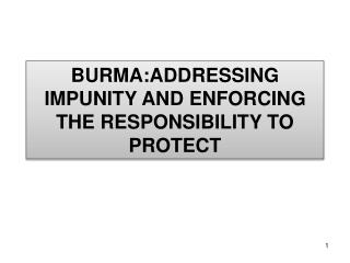BURMA:ADDRESSING  IMPUNITY AND ENFORCING THE RESPONSIBILITY TO PROTECT