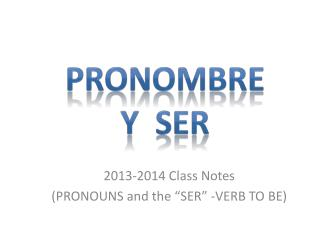 """2013-2014 Class Notes (PRONOUNS and the """"SER"""" -VERB TO BE)"""
