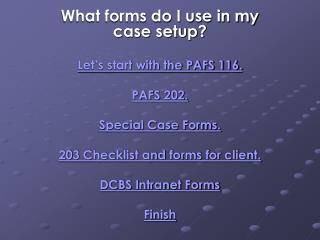 What forms do I use in my case setup? Let's start with the PAFS 116. PAFS 202. Special Case Forms. 203 Checklist and f