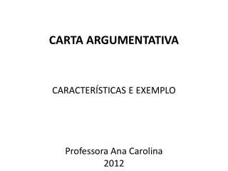 CARTA ARGUMENTATIVA CARACTERÍSTICAS E EXEMPLO Professora  Ana Carolina 2012