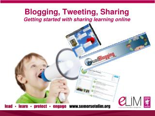 Blogging, Tweeting, Sharing Getting started with sharing learning online