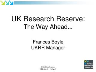 UK Research Reserve: The Way Ahead... Frances Boyle UKRR Manager