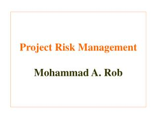 Project Risk Management Mohammad A. Rob