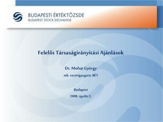 Felelős Társaságirányítási Ajánlások Dr. Mohai György mb. vezérigazgató , BÉT Budapest