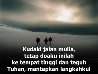 Kudaki jalan mulia, tetap doaku inilah ke tempat tinggi dan teguh Tuhan, mantapkan langkahku!