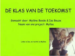 Gemaakt door: Mylène Boode & Isa Beuze Naam van ons project: Mylìsa