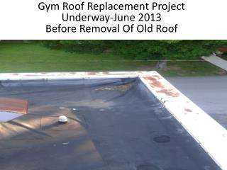Gym Roof Replacement Project Underway-June 2013 Before Removal Of Old Roof