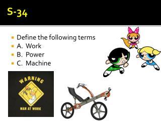 Define the following terms A. Work B. Power C. Machine