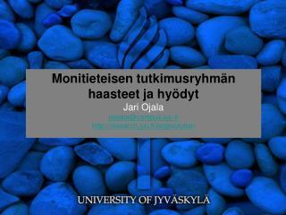 Monitieteisen tutkimusryhmän haasteet ja hyödyt Jari Ojala jaojala@campus.jyu.fi