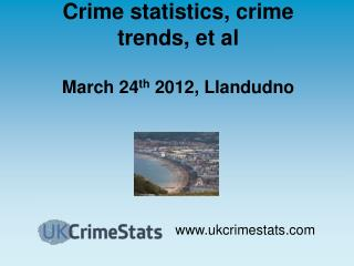 Crime statistics, crime trends, et al March 24 th  2012, Llandudno