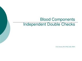 Blood Components Independent Double Checks Chris Downey RN CPN(C) MSc RNFA