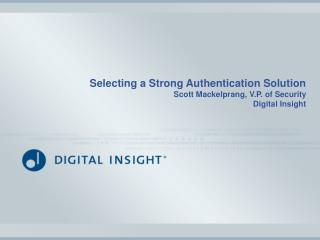 Selecting a Strong Authentication Solution Scott Mackelprang, V.P. of Security Digital Insight