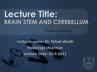 Lecturer name: Dr.  fahad albadr Radiology  chiarman Lecture Date: 20-9-2011