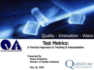 Test Metrics: A Practical Approach to Tracking & Interpretation Presented By: Shaun Bradshaw