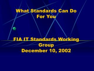 What Standards Can Do  For You    FIA IT Standards Working Group  December 10, 2002