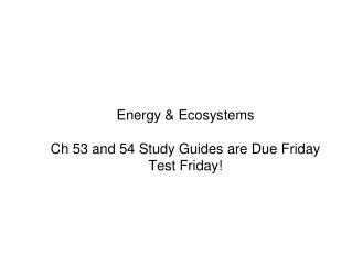 Energy &  Ecosystems Ch  53 and 54 Study Guides are Due Friday Test Friday!