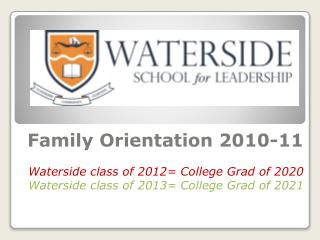 Family Orientation  2010-11 Waterside class of 2012= College Grad of 2020