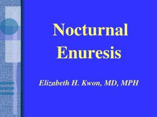 Nocturnal Enuresis Elizabeth H. Kwon, MD, MPH