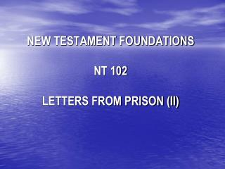 NEW TESTAMENT FOUNDATIONS NT 102 LETTERS FROM PRISON (II)
