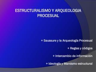 ESTRUCTURALISMO Y ARQUEOLOGIA PROCESUAL + Saussure y la Arqueología Procesual + Reglas y códigos